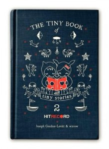 12/24/12 – Giveaway: The Tiny Book of Tiny Stories 2 by Joseph Gordon-Levitt and wirrow